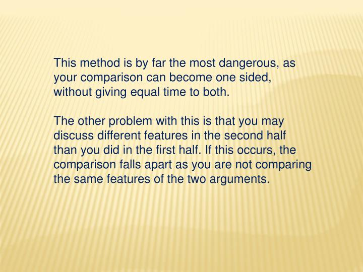 This method is by far the most dangerous, as your comparison can become one sided, without giving equal time to both.