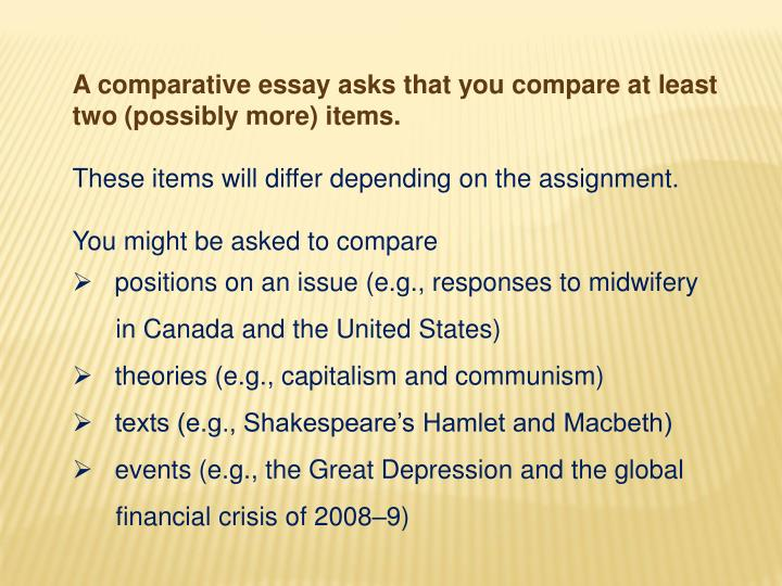 A comparative essay asks that you compare at least two (possibly more) items.