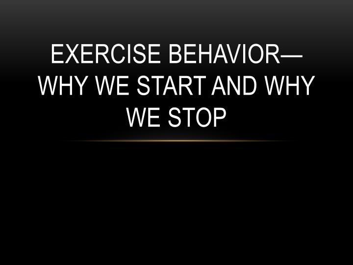 exercise behavior why we start and why we stop n.