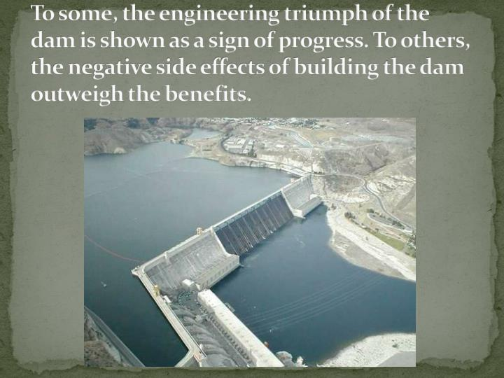 To some, the engineering triumph of the dam is shown as a sign of progress. To others, the negative side effects of building the dam outweigh the benefits.