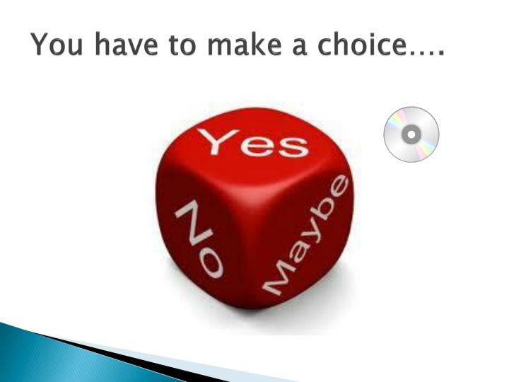 You have to make a choice….