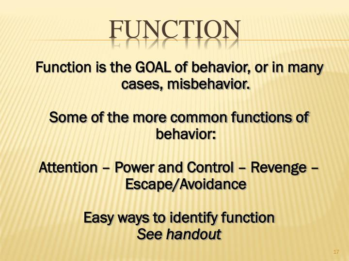Function is the GOAL of behavior, or in many cases, misbehavior.