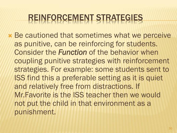 Be cautioned that sometimes what we perceive as punitive, can be reinforcing for students.