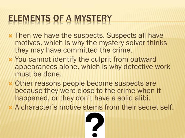 Then we have the suspects. Suspects all have motives, which is why the mystery solver thinks they may have committed the crime.