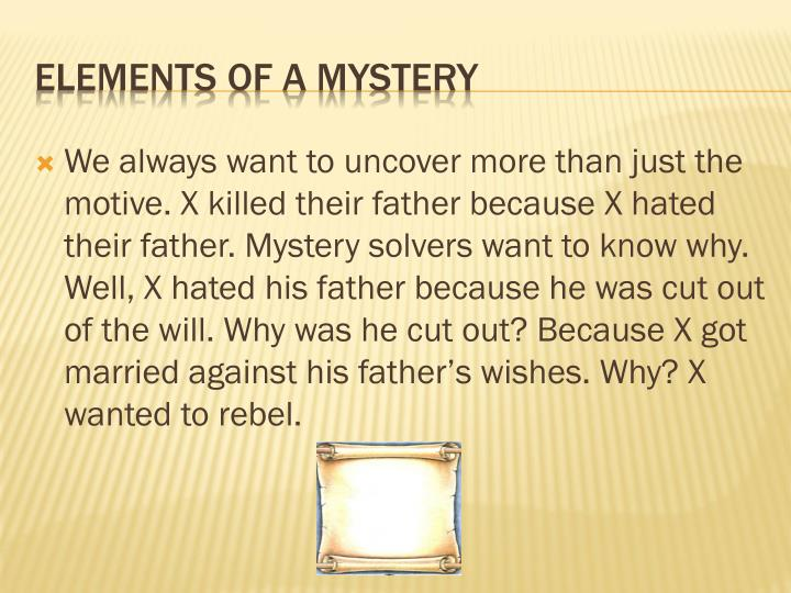 We always want to uncover more than just the motive. X killed their father because X hated their father. Mystery solvers want to know why. Well, X hated his father because he was cut out of the will. Why was he cut out? Because X got married against his father's wishes. Why? X wanted to rebel.