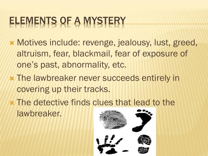 Motives include: revenge, jealousy, lust, greed, altruism, fear, blackmail, fear of exposure of one's past, abnormality, etc.