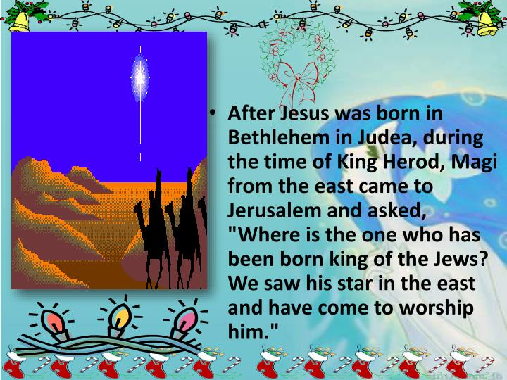 """After Jesus was born in Bethlehem in Judea, during the time of King Herod, Magi from the east came to Jerusalem and asked, """"Where is the one who has been born king of the Jews? We saw his star in the east and have come to worship him."""""""