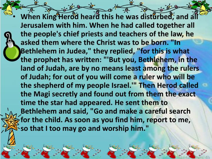 """When King Herod heard this he was disturbed, and all Jerusalem with him. When he had called together all the people's chief priests and teachers of the law, he asked them where the Christ was to be born. """"In Bethlehem in Judea,"""" they replied, """"for this is what the prophet has written: """"'But you, Bethlehem, in the land of Judah, are by no means least among the rulers of Judah; for out of you will come a ruler who will be the shepherd of my people Israel.'"""" Then Herod called the Magi secretly and found out from them the exact time the star had appeared. He sent them to Bethlehem and said, """"Go and make a careful search for the child. As soon as you find him, report to me, so that I too may go and worship him."""""""