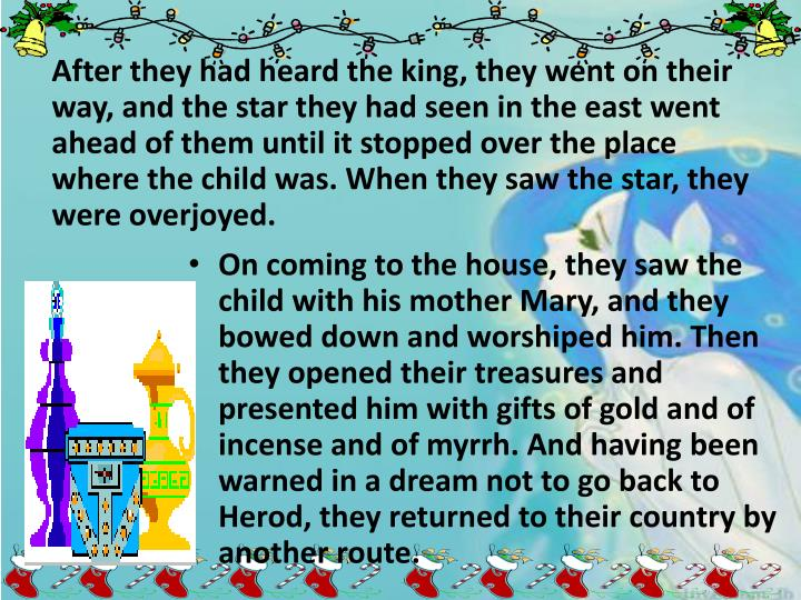 After they had heard the king, they went on their way, and the star they had seen in the east went ahead of them until it stopped over the place where the child was. When they saw the star, they were overjoyed.