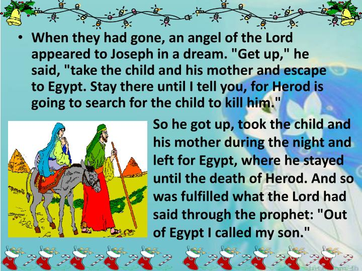 """When they had gone, an angel of the Lord appeared to Joseph in a dream. """"Get up,"""" he said, """"take the child and his mother and escape to Egypt. Stay there until I tell you, for Herod is going to search for the child to kill him."""""""