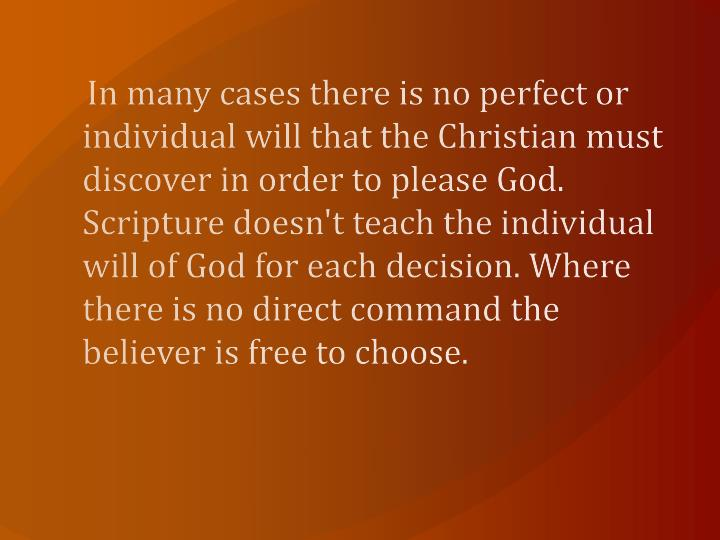 In many cases there is no perfect or individual will that the Christian must discover in order to please God. Scripture doesn't teach the individual will of God for each decision. Where there is no direct command the believer is free to choose.
