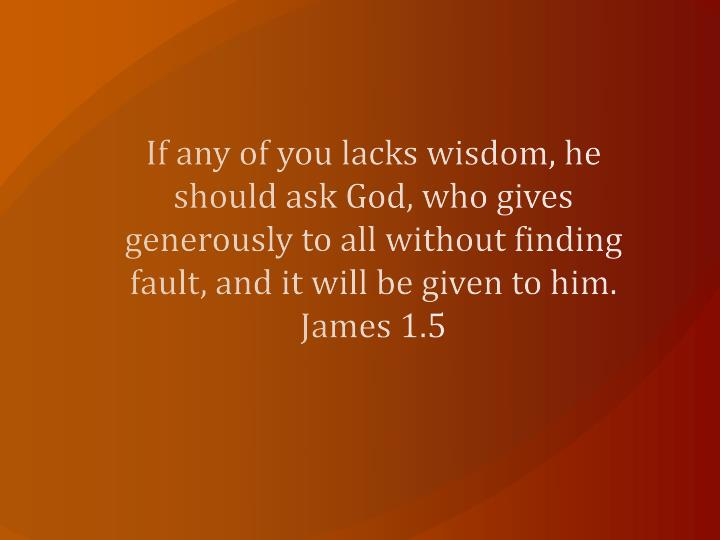 If any of you lacks wisdom, he should ask God, who gives generously to all without finding fault, and it will be given to him. James 1.5