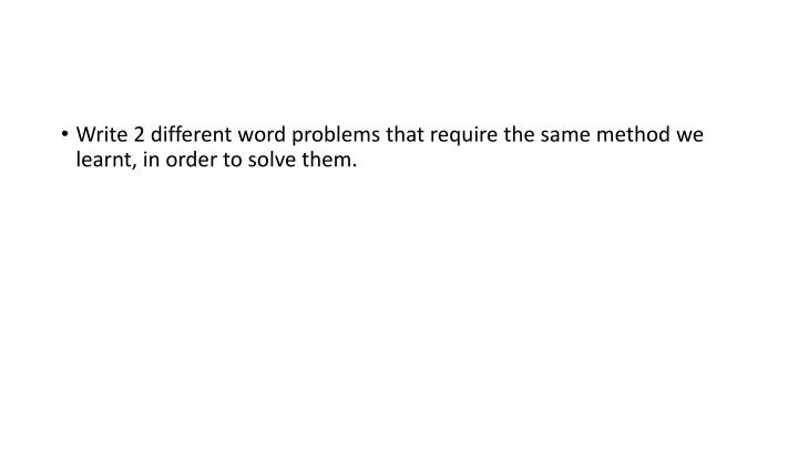 Write 2 different word problems that require the same method we learnt, in order to solve them.