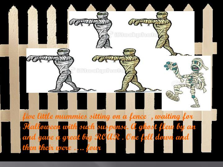 Five little mummies sitting on a fence  , waiting for Halloween with such suspense. A ghost flew by ...