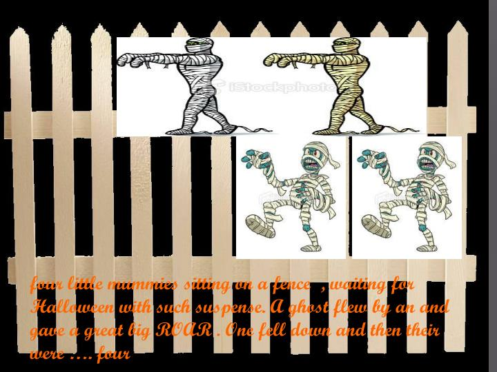 four little mummies sitting on a fence  , waiting for Halloween with such suspense. A ghost flew by an and gave a great big ROAR . One fell down and then their were …. four