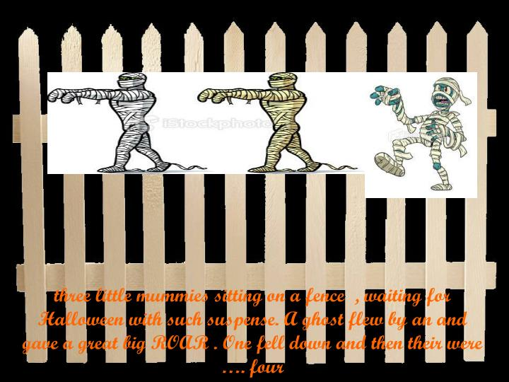 three little mummies sitting on a fence  , waiting for Halloween with such suspense. A ghost flew by an and gave a great big ROAR . One fell down and then their were …. four