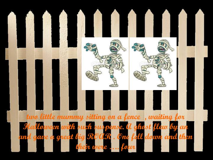 two little mummy sitting on a fence  , waiting for Halloween with such suspense. A ghost flew by an and gave a great big ROAR . One fell down and then their were …. four