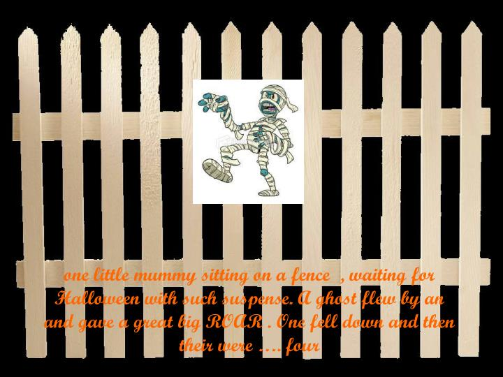 one little mummy sitting on a fence  , waiting for Halloween with such suspense. A ghost flew by an and gave a great big ROAR . One fell down and then their were …. four