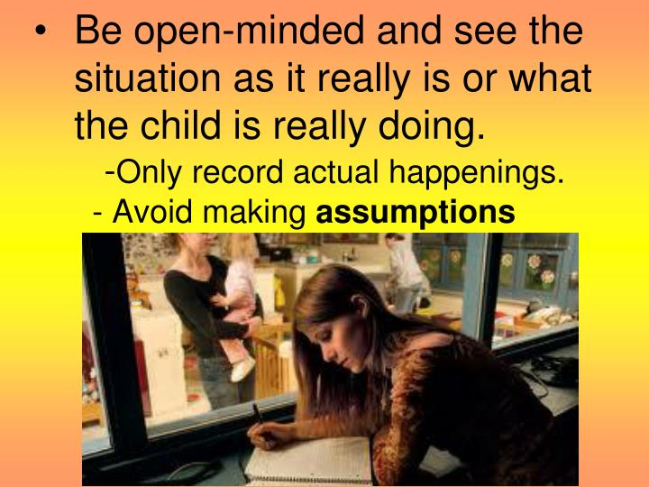 Be open-minded and see the situation as it really is or what the child is really doing.