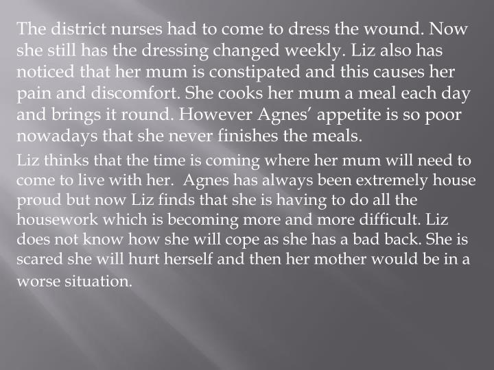 The district nurses had to come to dress the wound. Now she still has the dressing changed weekly. Liz also has noticed that her mum is constipated and this causes her pain and discomfort. She cooks her mum a meal each day and brings it round. However Agnes' appetite is so poor nowadays that she never finishes the meals