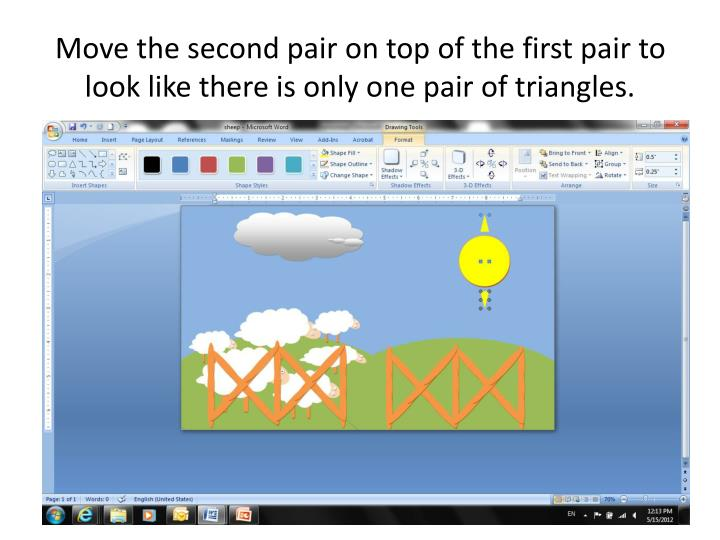 Move the second pair on top of the first pair to look like there is only one pair of triangles.