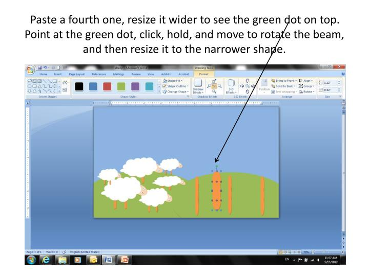 Paste a fourth one, resize it wider to see the green dot on top.  Point at the green dot, click, hold, and move to rotate the beam, and then resize it to the narrower shape.