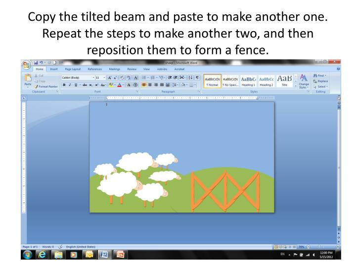 Copy the tilted beam and paste to make another one.  Repeat the steps to make another two, and then reposition them to form a fence.