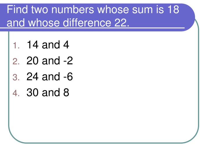 Find two numbers whose sum is 18 and whose difference 22.