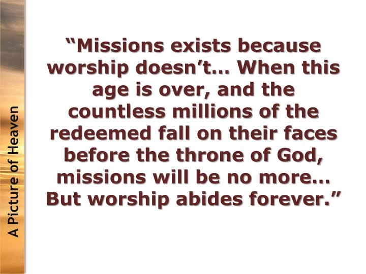 """""""Missions exists because worship doesn't… When this age is over, and the countless millions of the redeemed fall on their faces before the throne of God, missions will be no more… But worship abides forever."""