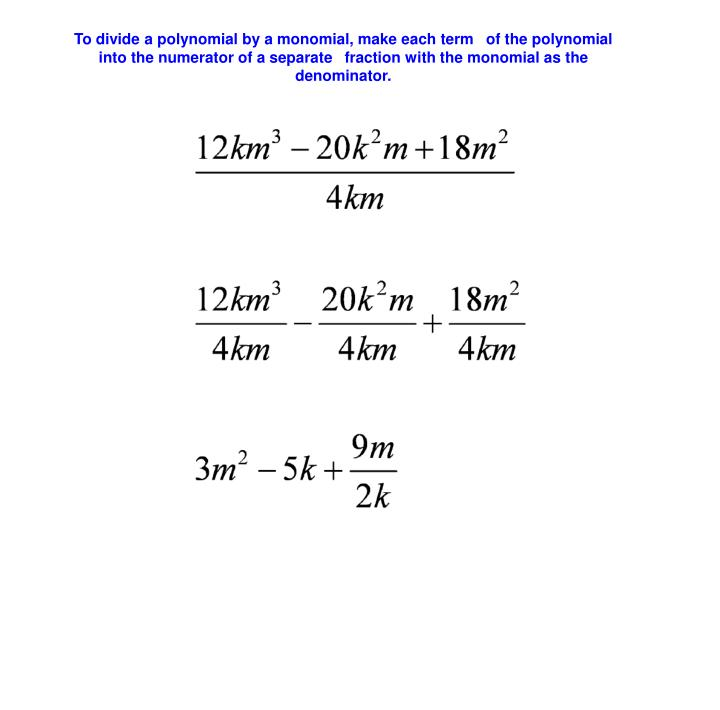 To divide a polynomial by a monomial, make each term of the polynomial into the numerator of a separate fraction with the monomial as the denominator.