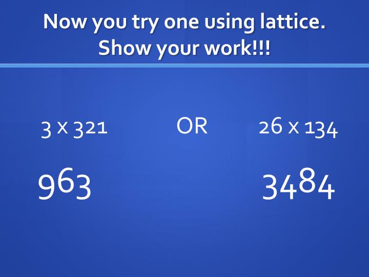 Now you try one using lattice. Show your work!!!