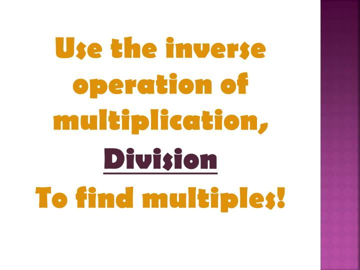 Use the inverse operation of multiplication,
