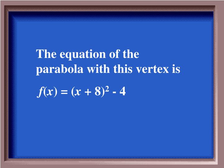 The equation of the parabola with this vertex is