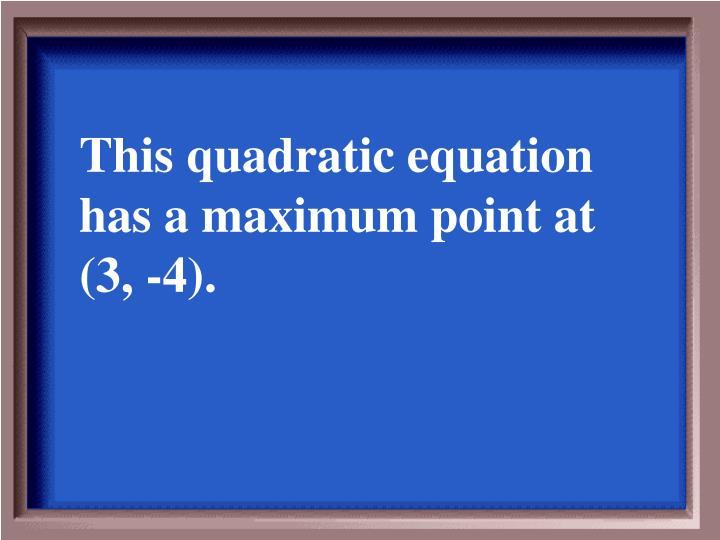 This quadratic equation has a maximum point at (3, -4).