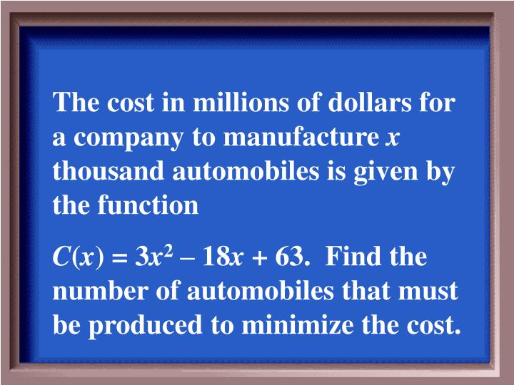 The cost in millions of dollars for a company to manufacture
