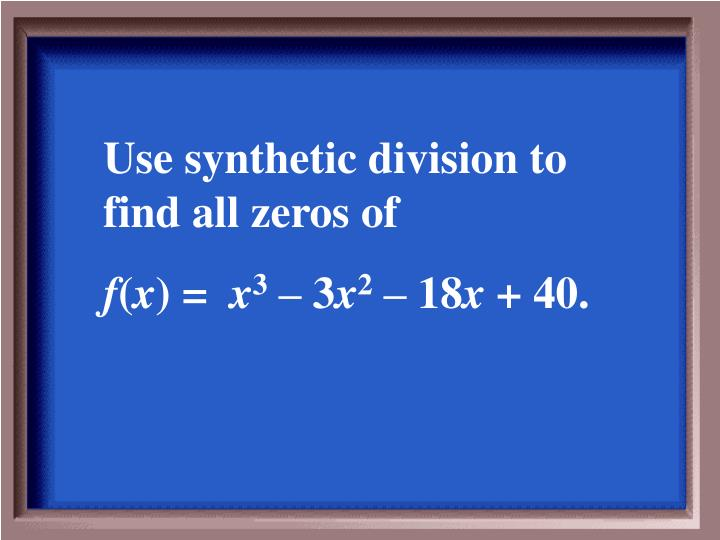 Use synthetic division to find all zeros of