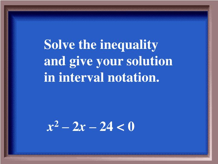 Solve the inequality and give your solution in interval notation.