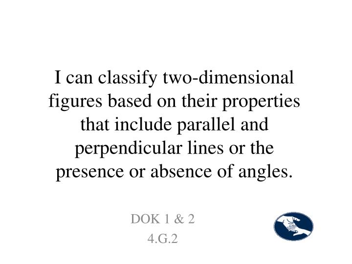 I can classify two-dimensional figures based on their properties that include parallel and perpendicular lines or the presence or absence of angles.