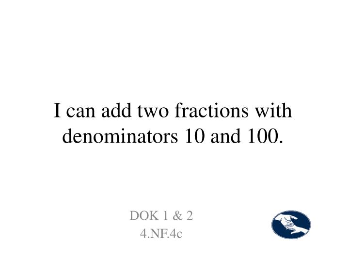 I can add two fractions with denominators 10 and 100.