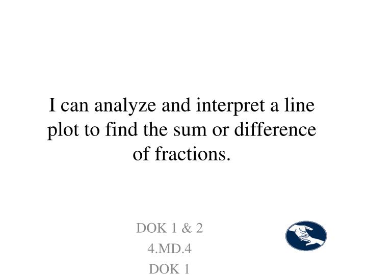 I can analyze and interpret a line plot to find the sum or difference of fractions.