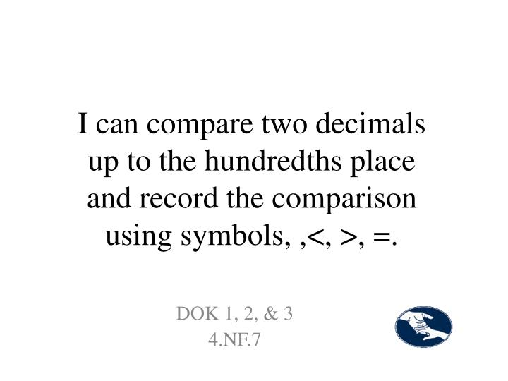 I can compare two decimals up to the hundredths place and record the comparison using symbols, ,<, >, =.
