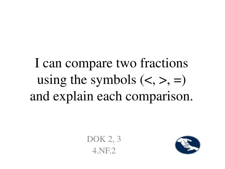 I can compare two fractions using the symbols (<, >, =) and explain each comparison.