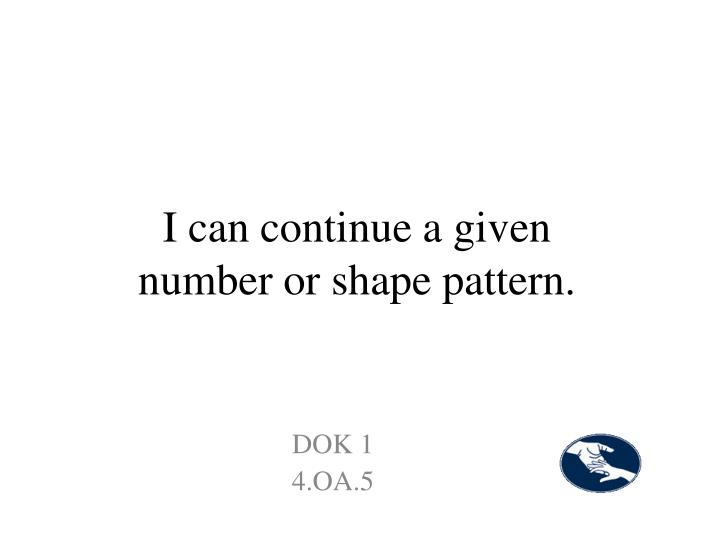 I can continue a given number or shape pattern.
