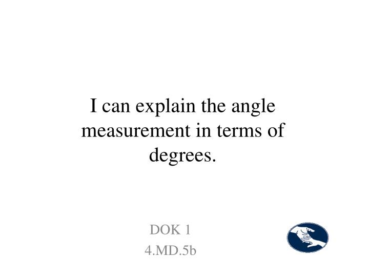 I can explain the angle measurement in terms of degrees.