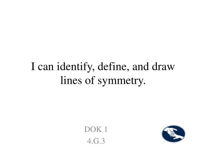 I can identify, define, and draw lines of symmetry.