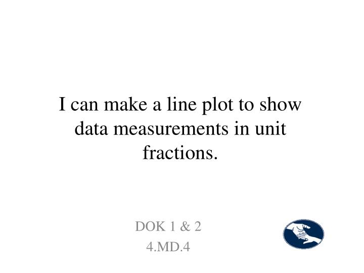 I can make a line plot to show data measurements in unit fractions.