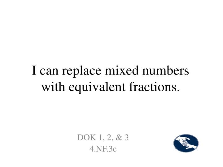 I can replace mixed numbers with equivalent fractions.