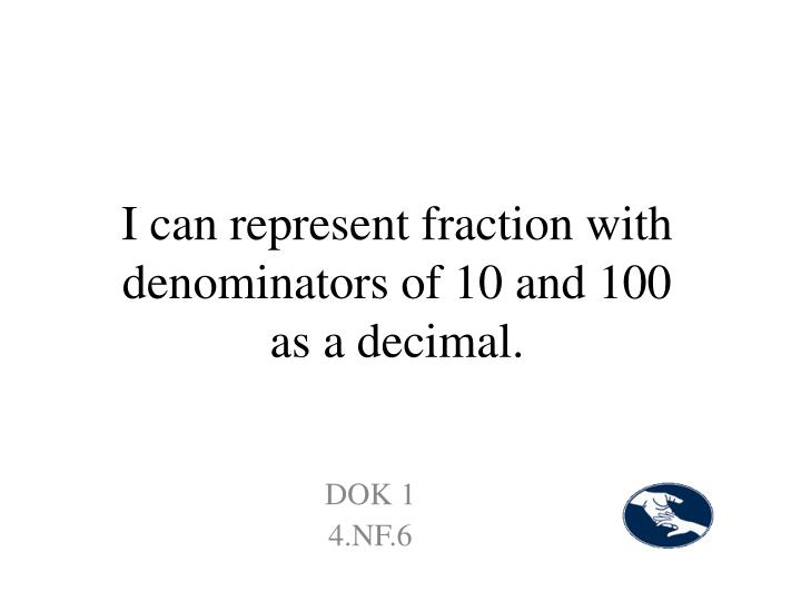 I can represent fraction with denominators of 10 and 100 as a decimal.