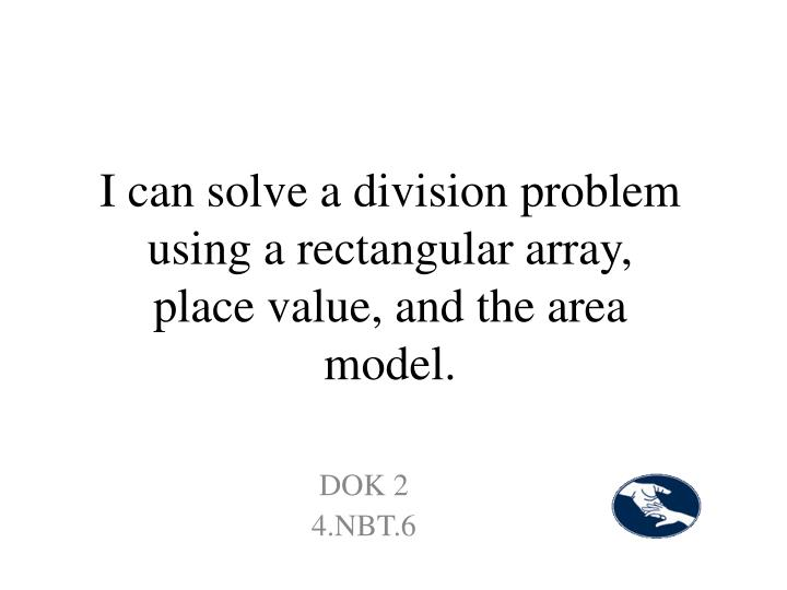 I can solve a division problem  using a rectangular array, place value, and the area model.