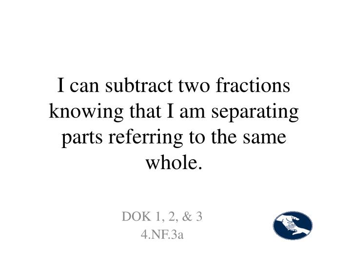I can subtract two fractions knowing that I am separating parts referring to the same whole.